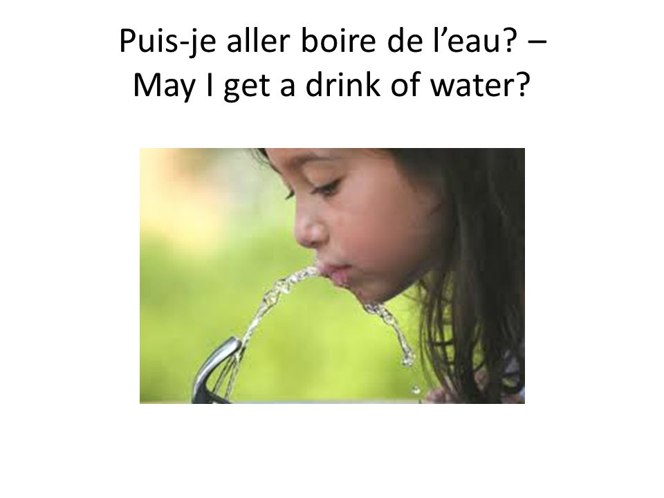 Puis-je aller boire de leau? – May I get a drink of water?