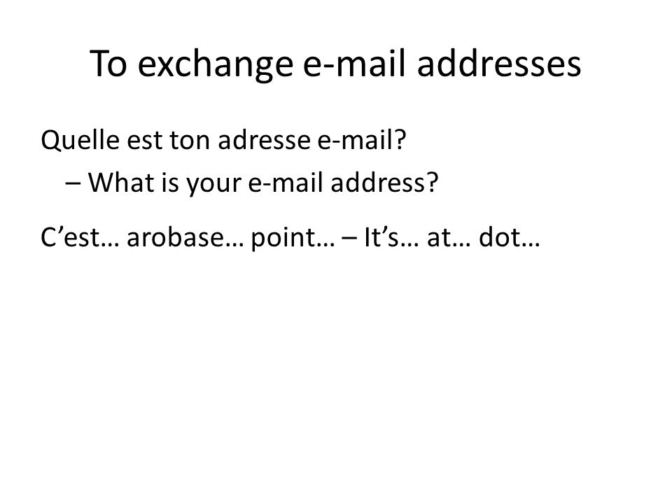 To exchange e-mail addresses Quelle est ton adresse e-mail? – What is your e-mail address? Cest… arobase… point… – Its… at… dot…