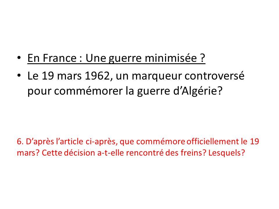 En France : Une guerre minimisée ? Le 19 mars 1962, un marqueur controversé pour commémorer la guerre dAlgérie? 6. Daprès larticle ci-après, que commé