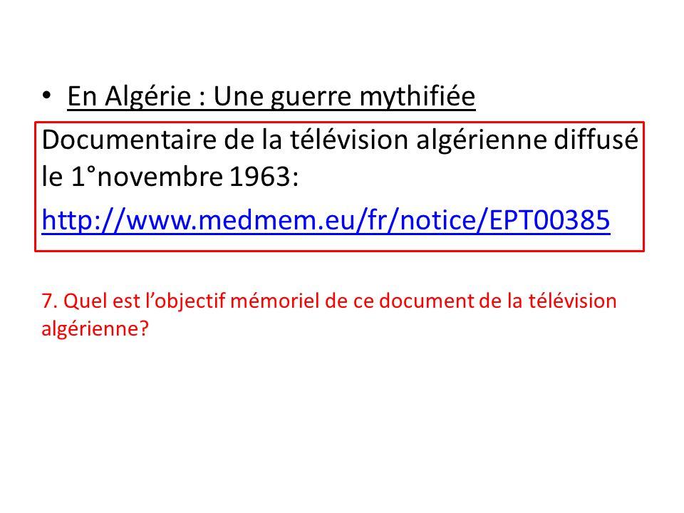 En Algérie : Une guerre mythifiée Documentaire de la télévision algérienne diffusé le 1°novembre 1963: http://www.medmem.eu/fr/notice/EPT00385 7. Quel