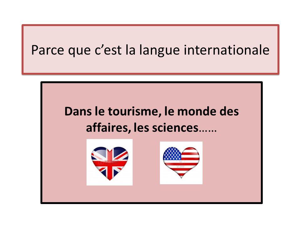 Parce que cest la langue internationale Dans le tourisme, le monde des affaires, les sciences……