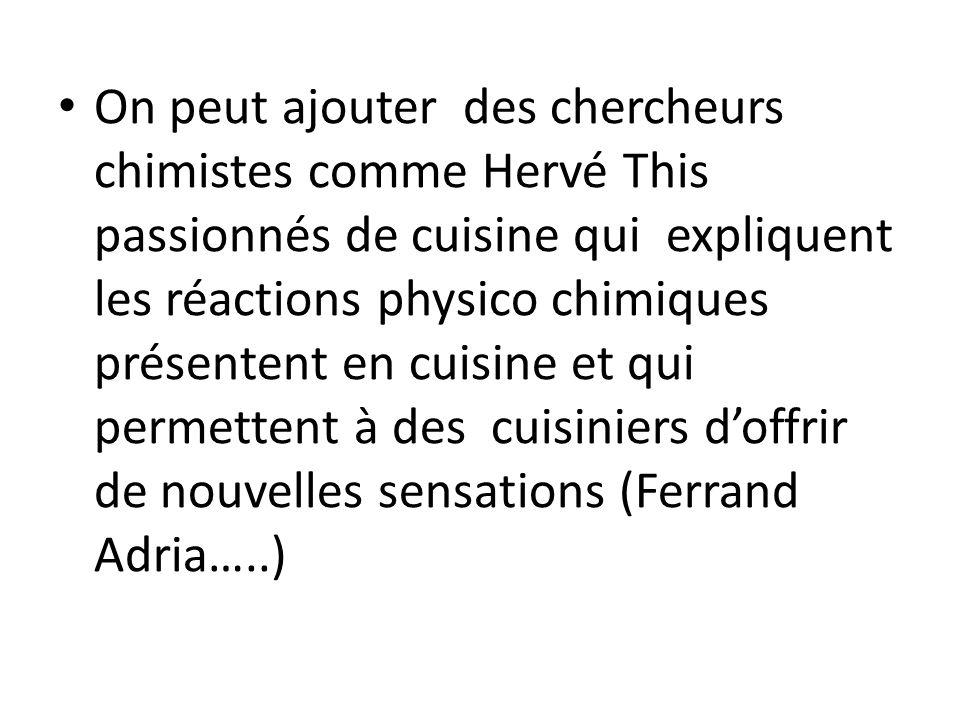On peut ajouter des chercheurs chimistes comme Hervé This passionnés de cuisine qui expliquent les réactions physico chimiques présentent en cuisine e