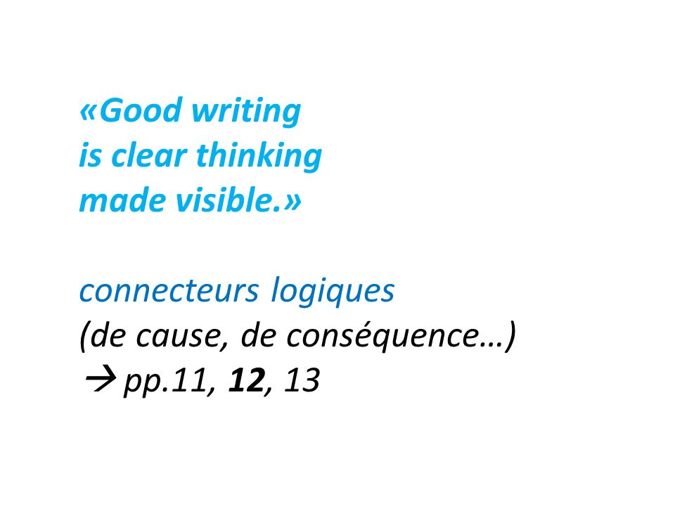 «Good writing is clear thinking made visible.» connecteurs logiques (de cause, de conséquence…) pp.11, 12, 13