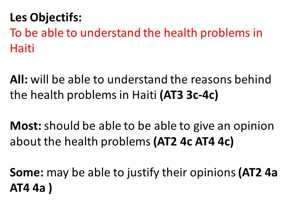 Les Objectifs: To be able to understand the health problems in Haiti All: will be able to understand the reasons behind the health problems in Haiti (AT3 3c-4c) Most: should be able to be able to give an opinion about the health problems (AT2 4c AT4 4c) Some: may be able to justify their opinions (AT2 4a AT4 4a )