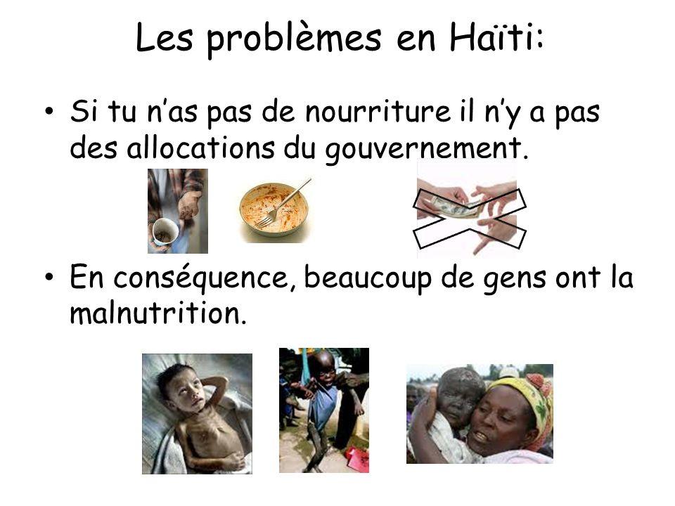 Si tu nas pas de nourriture il ny a pas des allocations du gouvernement. En conséquence, beaucoup de gens ont la malnutrition. Les problèmes en Haïti: