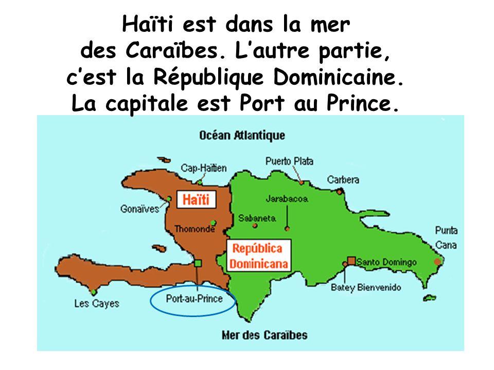 Haïti est dans la mer des Caraïbes. Lautre partie, cest la République Dominicaine. La capitale est Port au Prince.