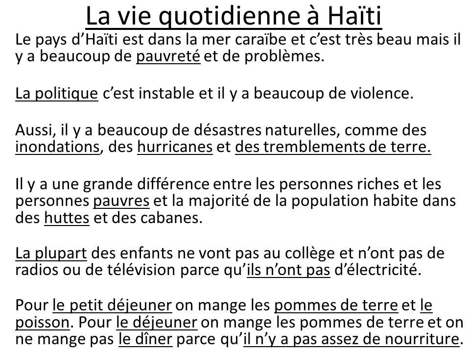La vie quotidienne à Haïti Le pays dHaïti est dans la mer caraïbe et cest très beau mais il y a beaucoup de pauvreté et de problèmes. La politique ces