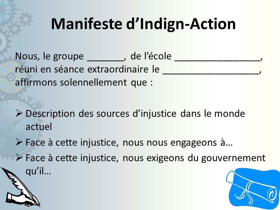 Manifeste dIndign-Action Nous, le groupe _______, de lécole ________________, réuni en séance extraordinaire le __________________, affirmons solennellement que : Description des sources dinjustice dans le monde actuel Face à cette injustice, nous nous engageons à… Face à cette injustice, nous exigeons du gouvernement quil…