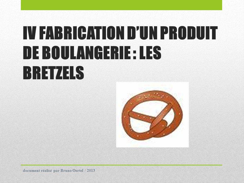 IV FABRICATION DUN PRODUIT DE BOULANGERIE : LES BRETZELS document réalisé par Bruno Oertel / 2013