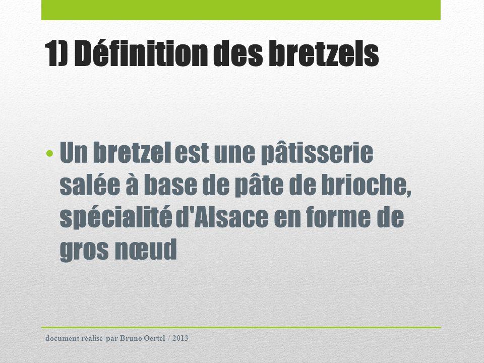 1) Définition des bretzels Un bretzel est une pâtisserie salée à base de pâte de brioche, spécialité d'Alsace en forme de gros nœud document réalisé p