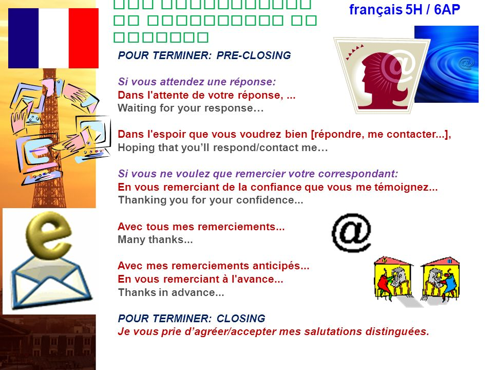 Des salutations de courtoisie en lettres français 5H / 6AP POUR COMMENCER UN E-MAIL FORMEL: Monsieur, Madame To whom it may concern Messieurs Dear Sirs Monsieur Dear Sir Madame Dear Madam Mademoiselle Dear Miss Monsieur le Directeur Dear Director Monsieur le Ministre Dear Minister Monsieur/Madame le* Professeur Dear Professor...