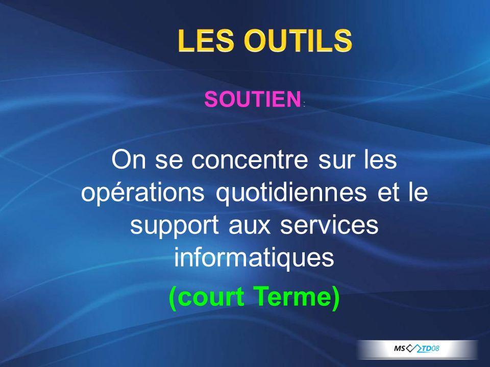 LES OUTILS SOUTIEN : On se concentre sur les opérations quotidiennes et le support aux services informatiques (court Terme)