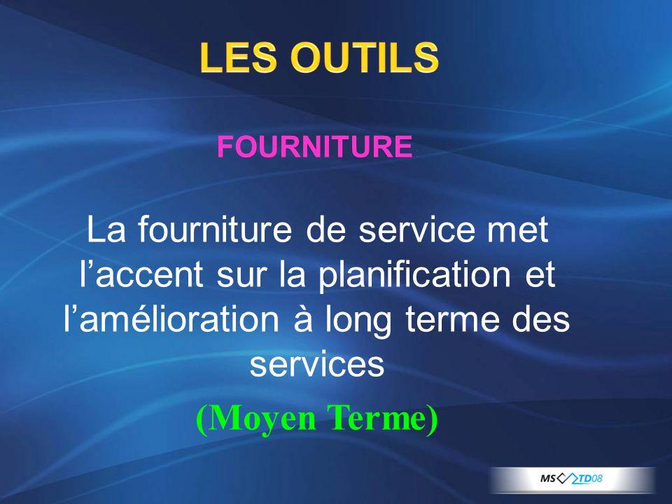 LES OUTILS FOURNITURE : La fourniture de service met laccent sur la planification et lamélioration à long terme des services (Moyen Terme)