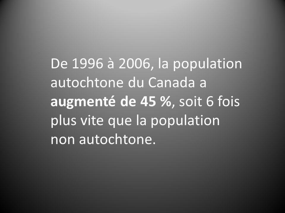 De 1996 à 2006, la population autochtone du Canada a augmenté de 45 %, soit 6 fois plus vite que la population non autochtone.