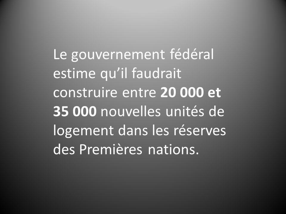 Le gouvernement fédéral estime quil faudrait construire entre 20 000 et 35 000 nouvelles unités de logement dans les réserves des Premières nations.