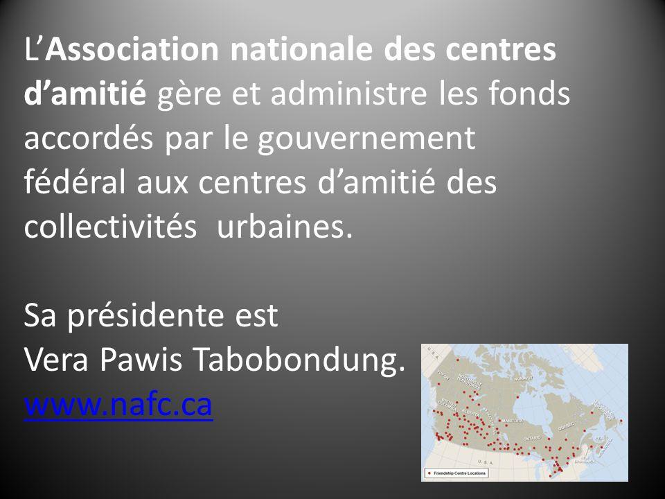 LAssociation nationale des centres damitié gère et administre les fonds accordés par le gouvernement fédéral aux centres damitié des collectivités urbaines.