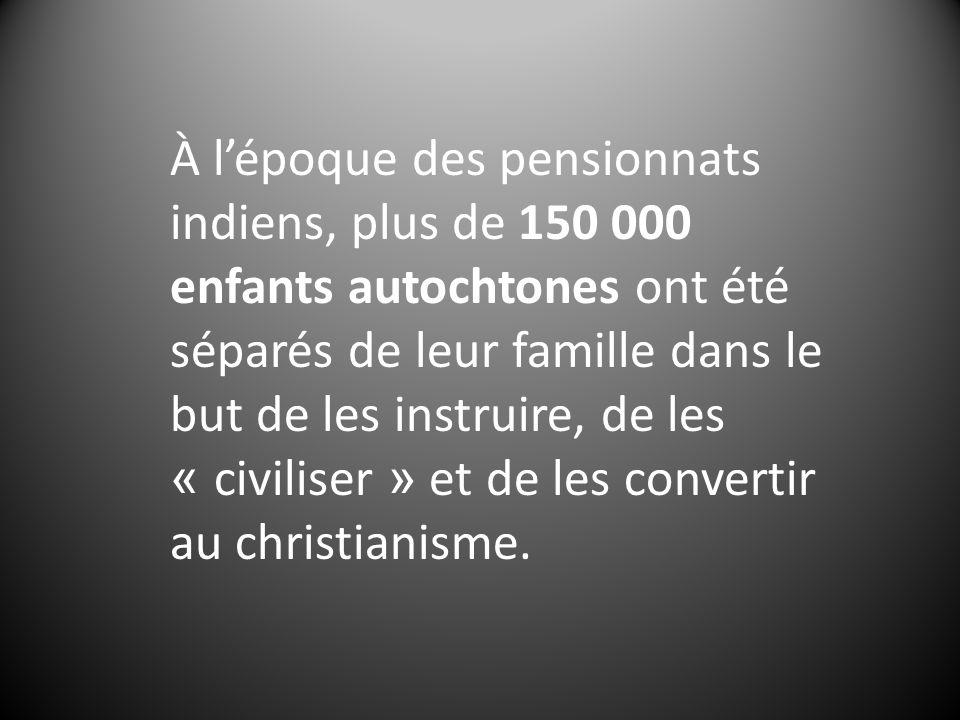 À lépoque des pensionnats indiens, plus de 150 000 enfants autochtones ont été séparés de leur famille dans le but de les instruire, de les « civiliser » et de les convertir au christianisme.