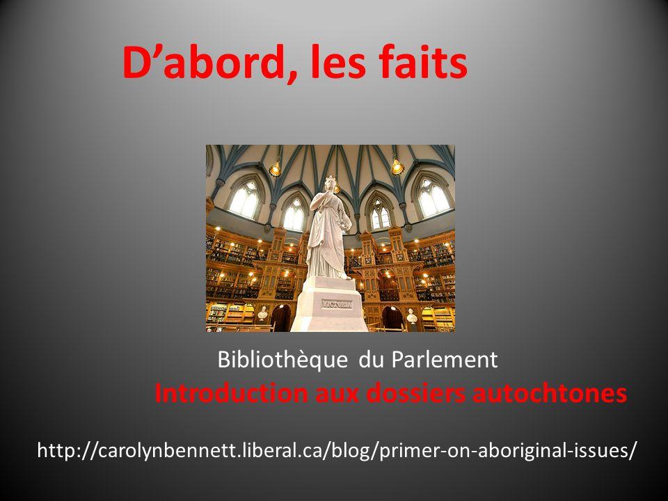 Dabord, les faits Bibliothèque du Parlement Introduction aux dossiers autochtones http://carolynbennett.liberal.ca/blog/primer-on-aboriginal-issues/