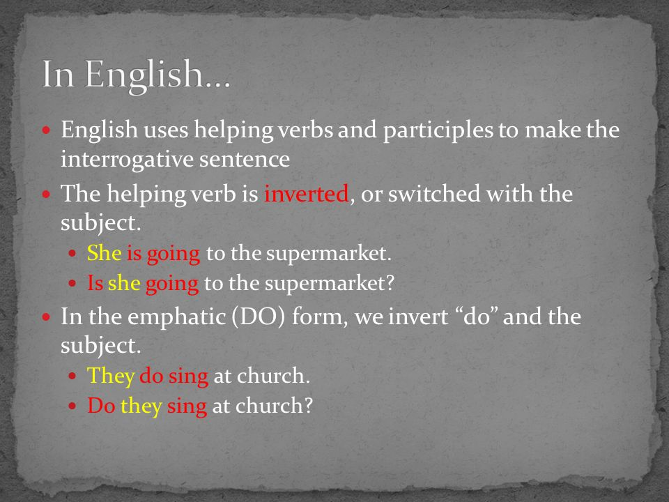 English uses helping verbs and participles to make the interrogative sentence The helping verb is inverted, or switched with the subject.