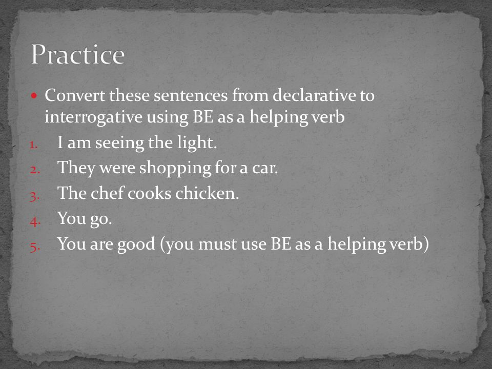 Convert these sentences from declarative to interrogative using BE as a helping verb 1.