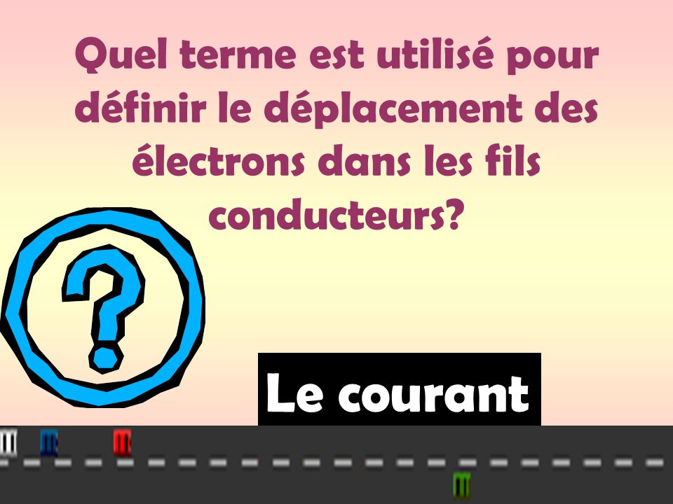 Quel terme est utilisé pour définir le déplacement des électrons dans les fils conducteurs? Le courant