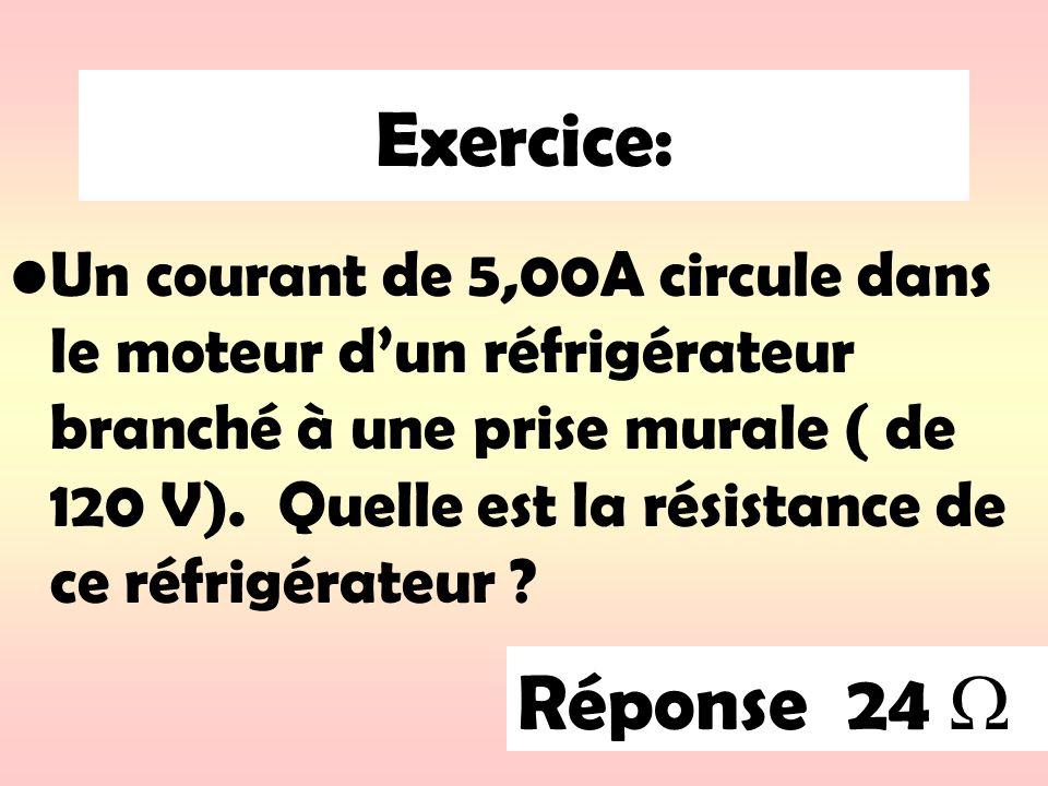 Exercice: Un courant de 5,00A circule dans le moteur dun réfrigérateur branché à une prise murale ( de 120 V). Quelle est la résistance de ce réfrigér
