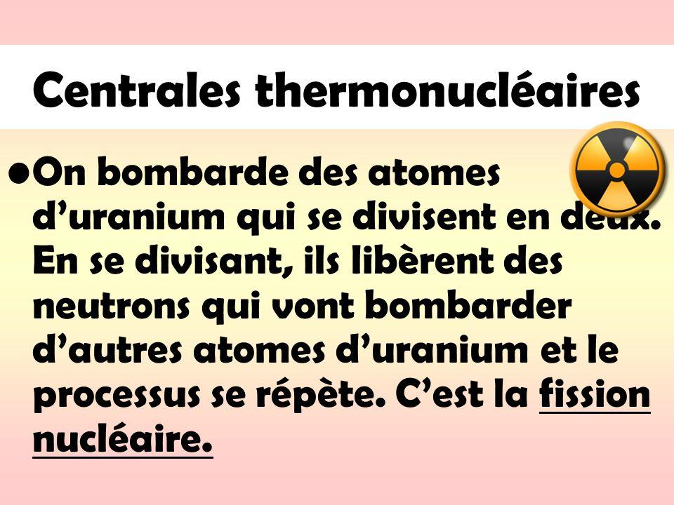 Centrales thermonucléaires On bombarde des atomes duranium qui se divisent en deux. En se divisant, ils libèrent des neutrons qui vont bombarder dautr
