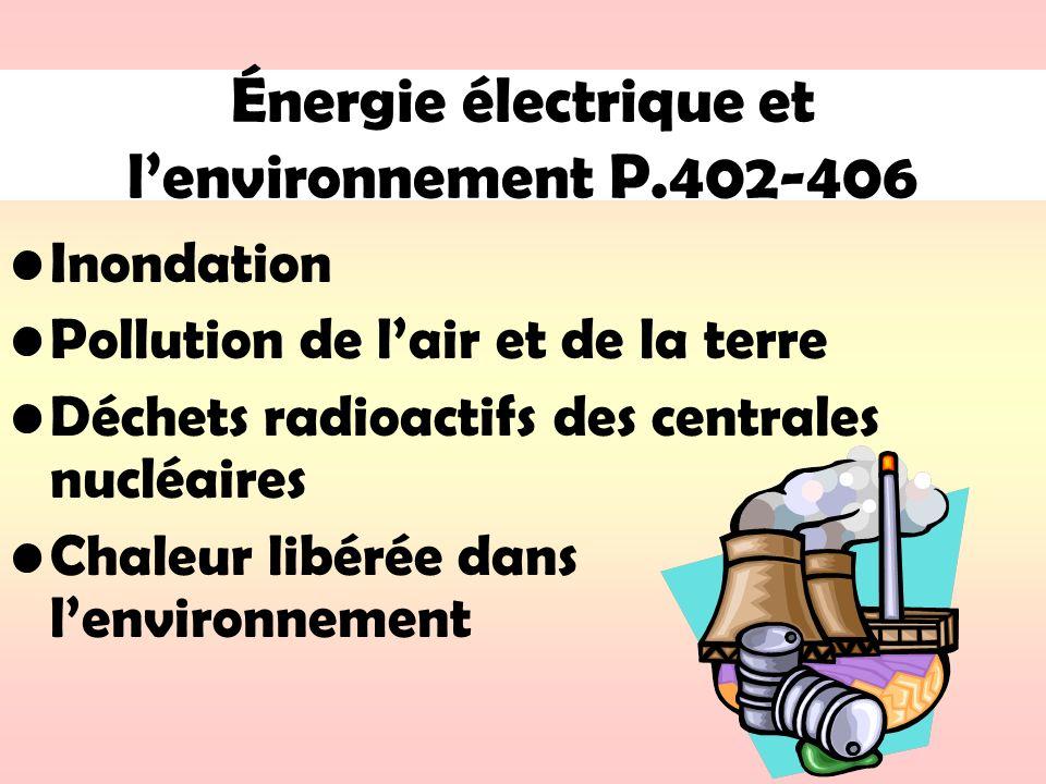 Énergie électrique et lenvironnement P.402-406 Inondation Pollution de lair et de la terre Déchets radioactifs des centrales nucléaires Chaleur libéré
