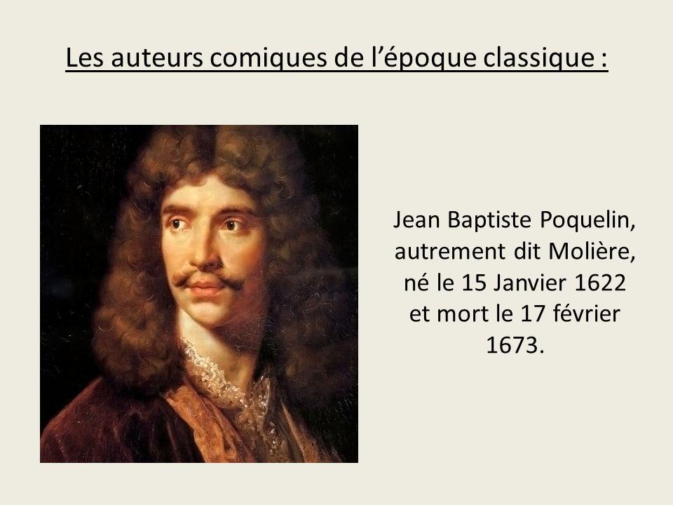 Les auteurs comiques de lépoque classique : Jean Baptiste Poquelin, autrement dit Molière, né le 15 Janvier 1622 et mort le 17 février 1673.