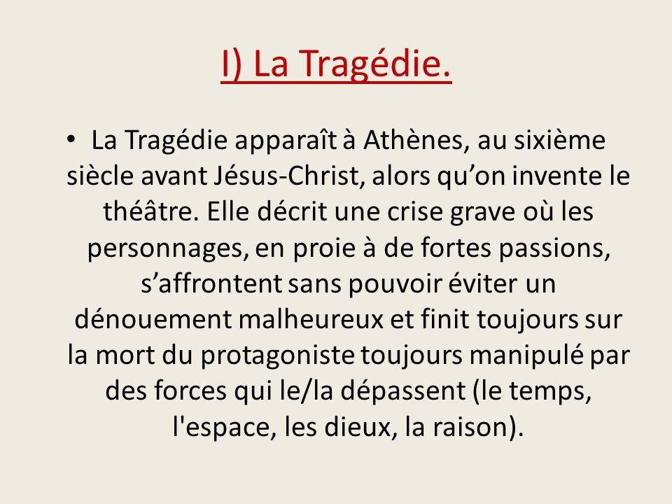 I) La Tragédie. La Tragédie apparaît à Athènes, au sixième siècle avant Jésus-Christ, alors quon invente le théâtre. Elle décrit une crise grave où le