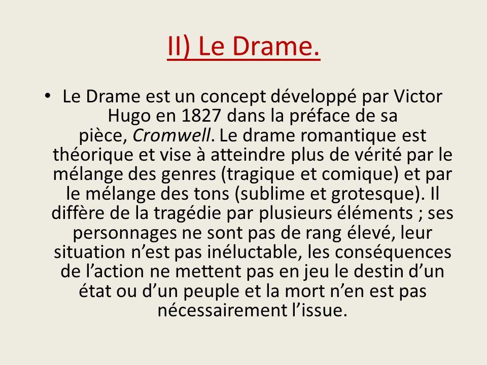 II) Le Drame. Le Drame est un concept développé par Victor Hugo en 1827 dans la préface de sa pièce, Cromwell. Le drame romantique est théorique et vi