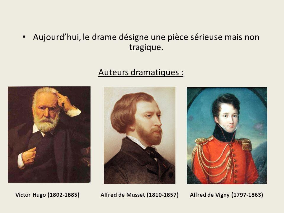 Aujourdhui, le drame désigne une pièce sérieuse mais non tragique. Auteurs dramatiques : Victor Hugo (1802-1885) Alfred de Musset (1810-1857) Alfred d