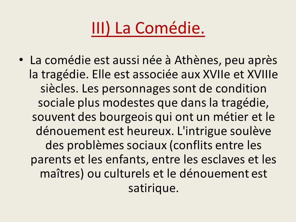 III) La Comédie. La comédie est aussi née à Athènes, peu après la tragédie. Elle est associée aux XVIIe et XVIIIe siècles. Les personnages sont de con