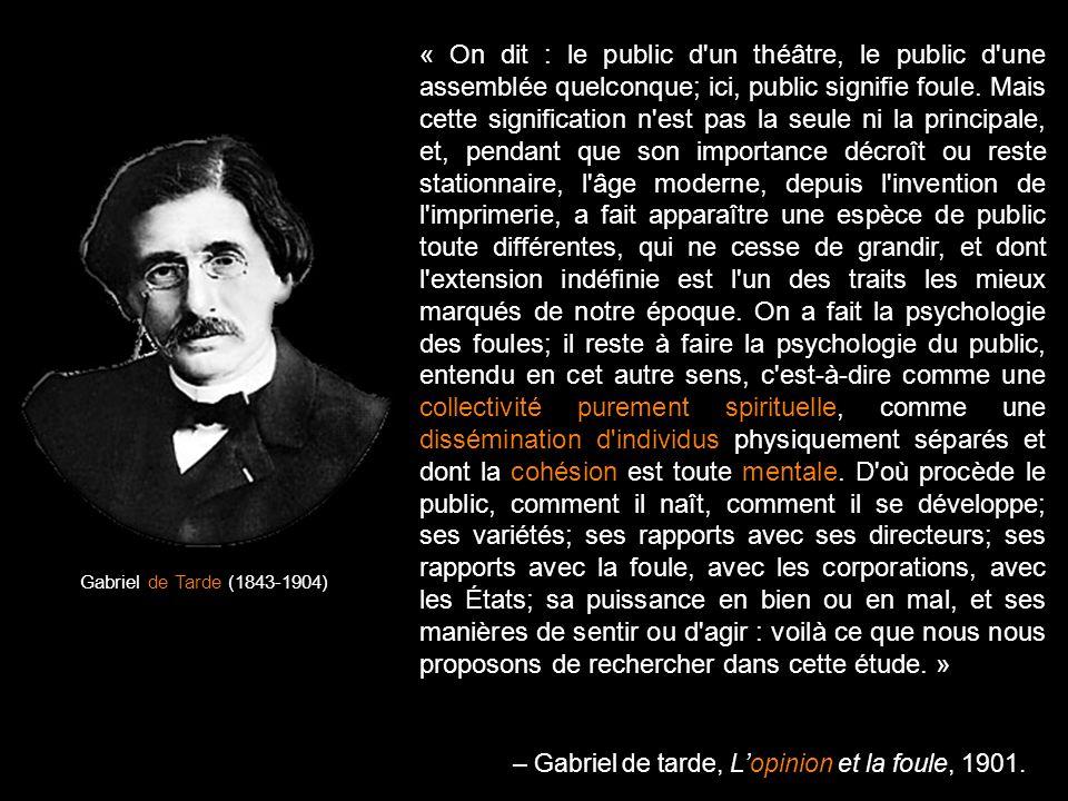 Gabriel de Tarde (1843-1904) « On dit : le public d'un théâtre, le public d'une assemblée quelconque; ici, public signifie foule. Mais cette significa