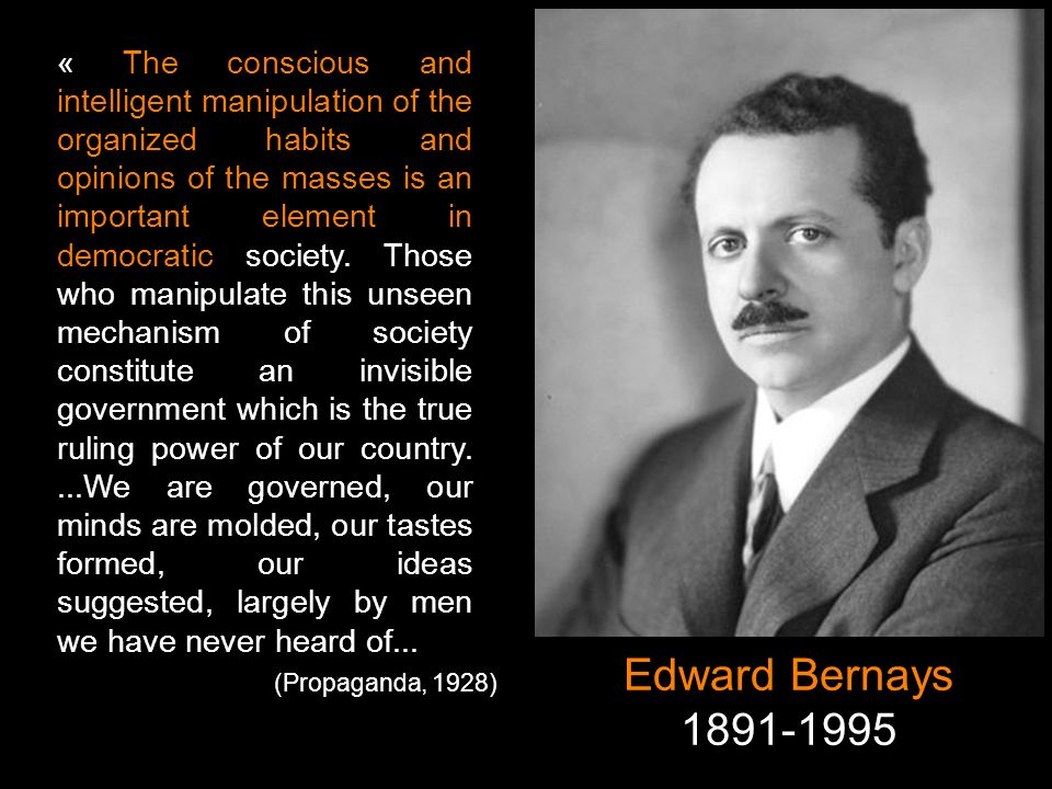 Edward Bernays 1891-1995 (Propaganda, 1928) « The conscious and intelligent manipulation of the organized habits and opinions of the masses is an impo