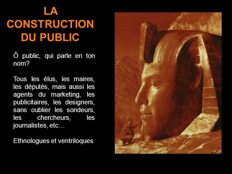 LA CONSTRUCTION DU PUBLIC Ô public, qui parle en ton nom? Tous les élus, les maires, les députés, mais aussi les agents du marketing, les publicitaire