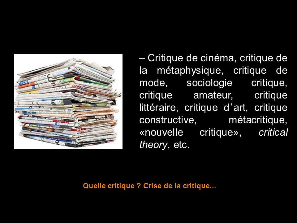 – Critique de cinéma, critique de la métaphysique, critique de mode, sociologie critique, critique amateur, critique littéraire, critique dart, critiq