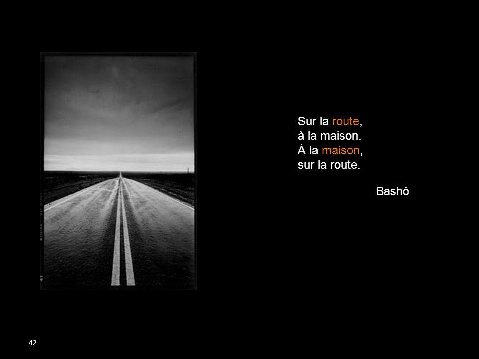 42 Introduction… Sur la route, à la maison. À la maison, sur la route. Bashô