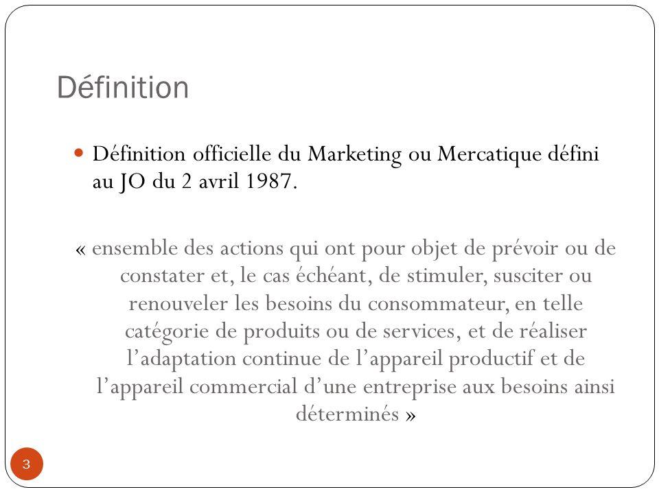 Définition Définition officielle du Marketing ou Mercatique défini au JO du 2 avril 1987. « ensemble des actions qui ont pour objet de prévoir ou de c