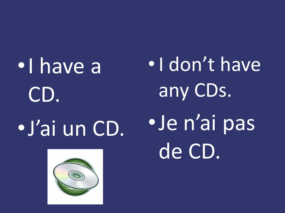 I have a CD. Jai un CD. I dont have any CDs. Je nai pas de CD.