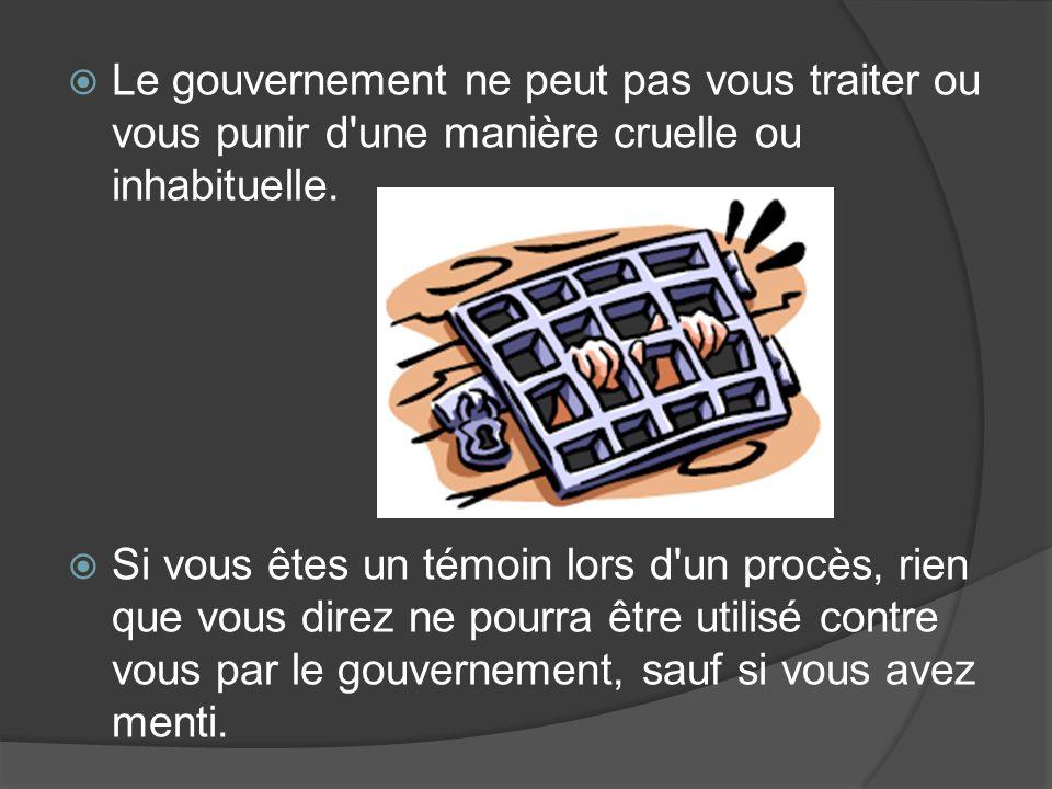 Le gouvernement ne peut pas vous traiter ou vous punir d une manière cruelle ou inhabituelle.