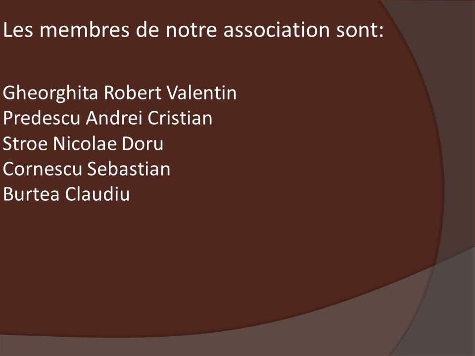 Les membres de notre association sont: Gheorghita Robert Valentin Predescu Andrei Cristian Stroe Nicolae Doru Cornescu Sebastian Burtea Claudiu