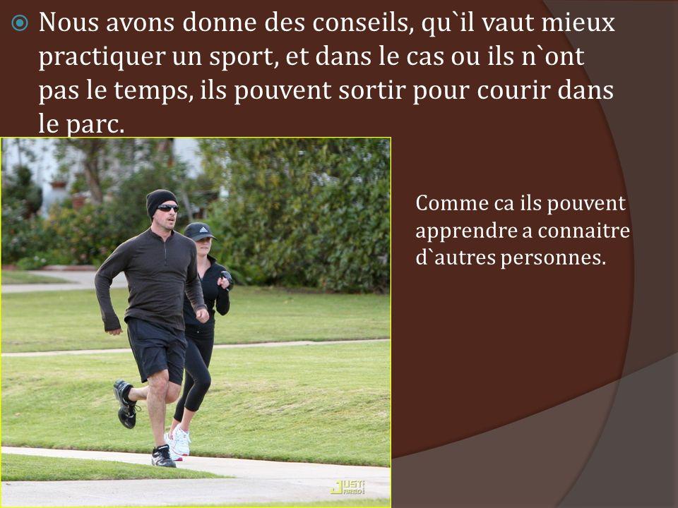 Nous avons donne des conseils, qu`il vaut mieux practiquer un sport, et dans le cas ou ils n`ont pas le temps, ils pouvent sortir pour courir dans le parc.