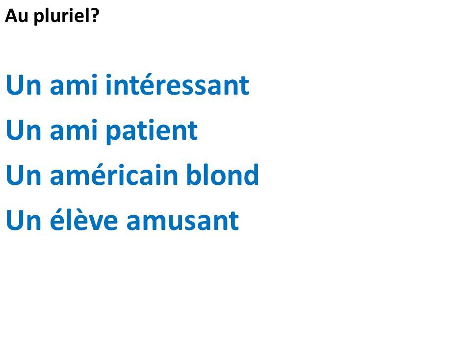 Au pluriel? Un ami intéressant Un ami patient Un américain blond Un élève amusant