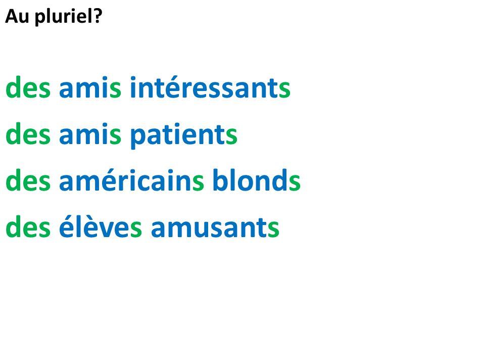 Au pluriel? des amis intéressants des amis patients des américains blonds des élèves amusants