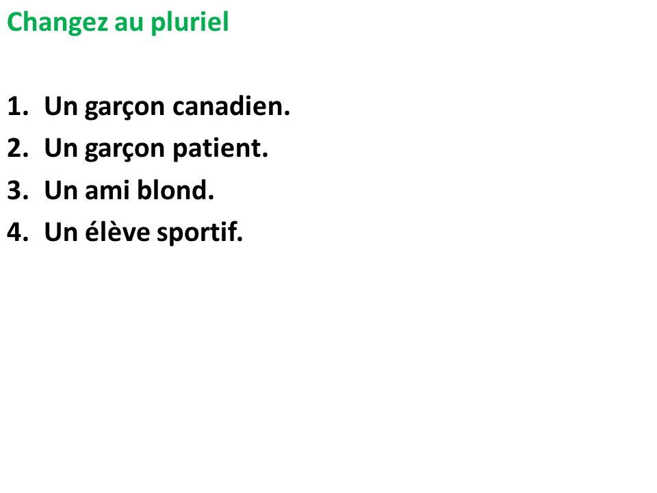 Changez au pluriel 1.Un garçon canadien. 2.Un garçon patient. 3.Un ami blond. 4.Un élève sportif.