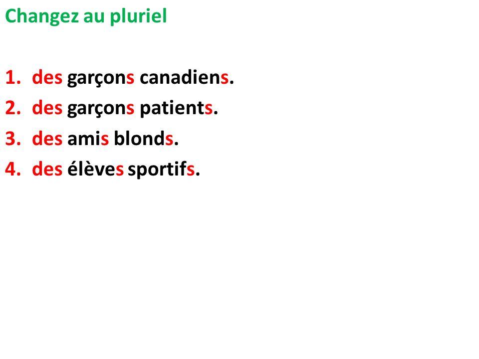 Changez au pluriel 1.des garçons canadiens. 2.des garçons patients. 3.des amis blonds. 4.des élèves sportifs.