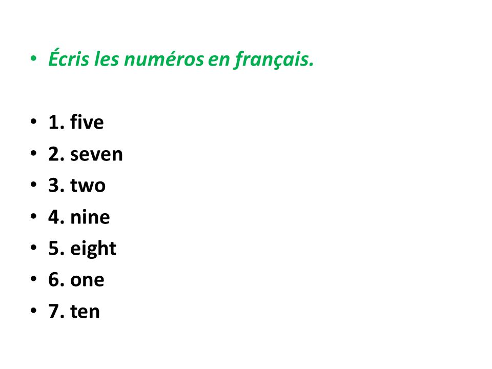 Écris les numéros en français. 1. five 2. seven 3. two 4. nine 5. eight 6. one 7. ten