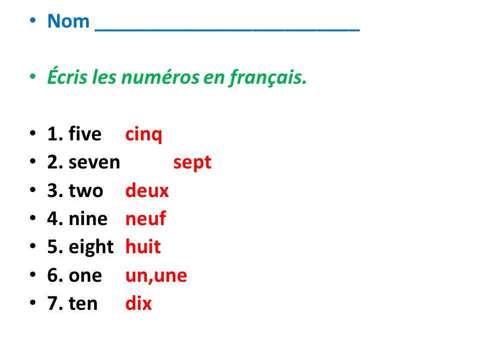 Nom _________________________ Écris les numéros en français. 1. fivecinq 2. sevensept 3. twodeux 4. nineneuf 5. eighthuit 6. oneun,une 7. tendix
