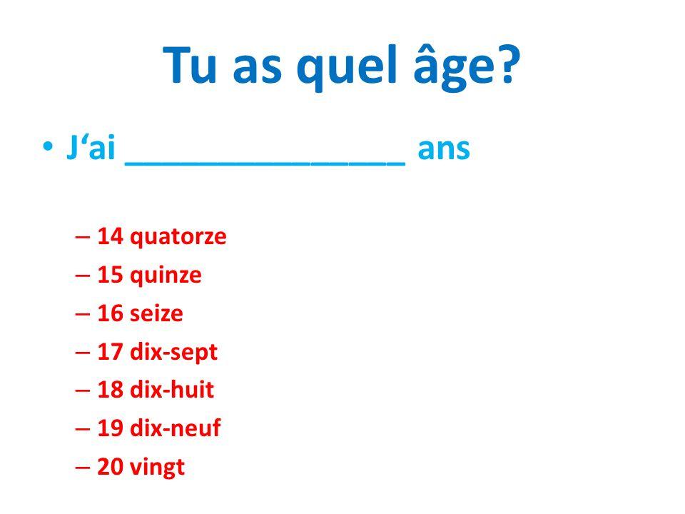 Tu as quel âge? Jai _______________ ans – 14 quatorze – 15 quinze – 16 seize – 17 dix-sept – 18 dix-huit – 19 dix-neuf – 20 vingt
